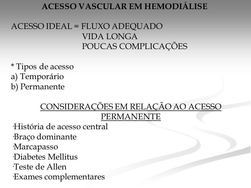 ACESSO VASCULAR EM HEMODIÁLISE ACESSO IDEAL = FLUXO ADEQUADO VIDA LONGA POUCAS COMPLICAÇÕES * Tipos de acesso a) Temporário b) Permanente CONSIDERAÇÕES EM RELAÇÃO AO ACESSO PERMANENTE ·História de acesso central ·Braço dominante ·Marcapasso ·Diabetes Mellitus ·Teste de Allen ·Exames complementares