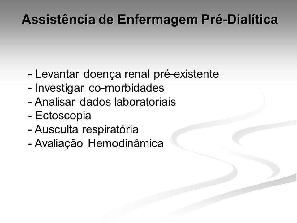 Assistência de Enfermagem Pré-Dialítica - Levantar doença renal pré-existente - Investigar co-morbidades - Analisar dados laboratoriais - Ectoscopia - Ausculta respiratória - Avaliação Hemodinâmica