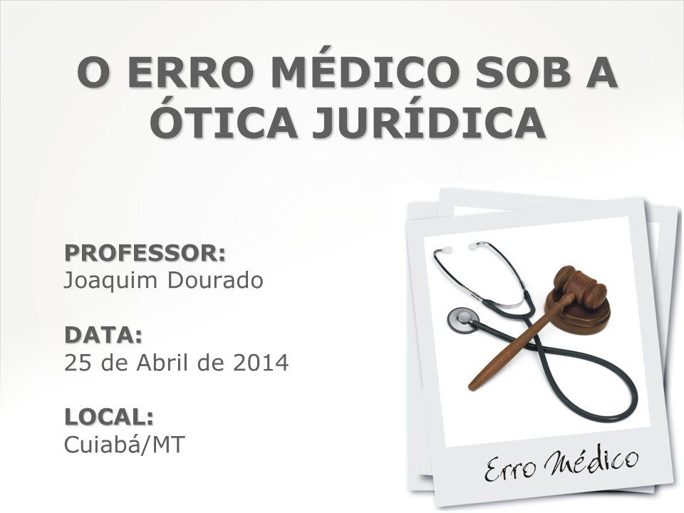 O ERRO MÉDICO SOB A ÓTICA JURÍDICA PROFESSOR: Joaquim DouradoDATA: 25 de Abril de 2014LOCAL: Cuiabá/MT