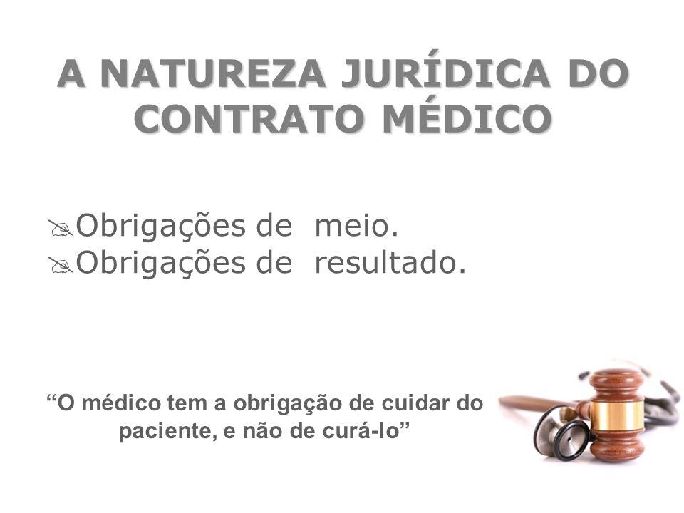 """A NATUREZA JURÍDICA DO CONTRATO MÉDICO  Obrigações de meio.  Obrigações de resultado. """"O médico tem a obrigação de cuidar do paciente, e não de curá"""