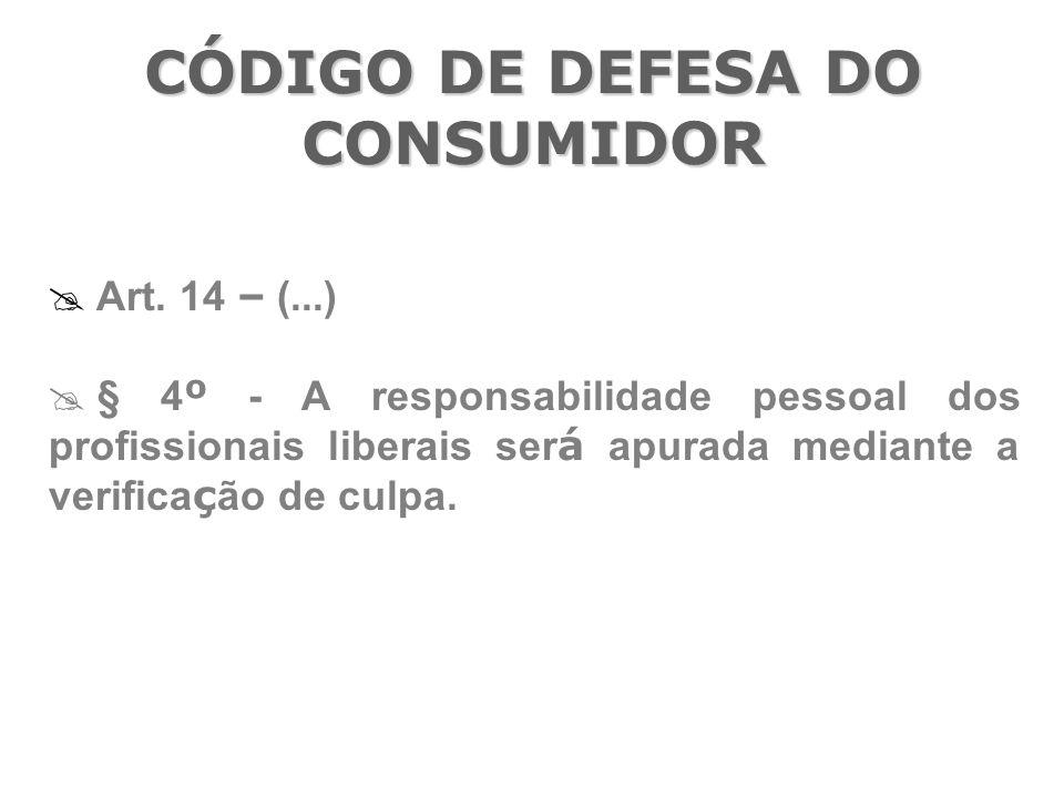 CÓDIGO DE DEFESA DO CONSUMIDOR  Art. 14 – (...)  § 4 º - A responsabilidade pessoal dos profissionais liberais ser á apurada mediante a verifica ç ã