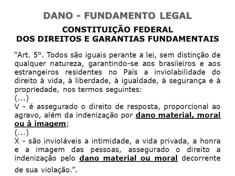 """DANO - FUNDAMENTO LEGAL CONSTITUIÇÃO FEDERAL DOS DIREITOS E GARANTIAS FUNDAMENTAIS """"Art. 5°. Todos são iguais perante a lei, sem distinção de qualquer"""