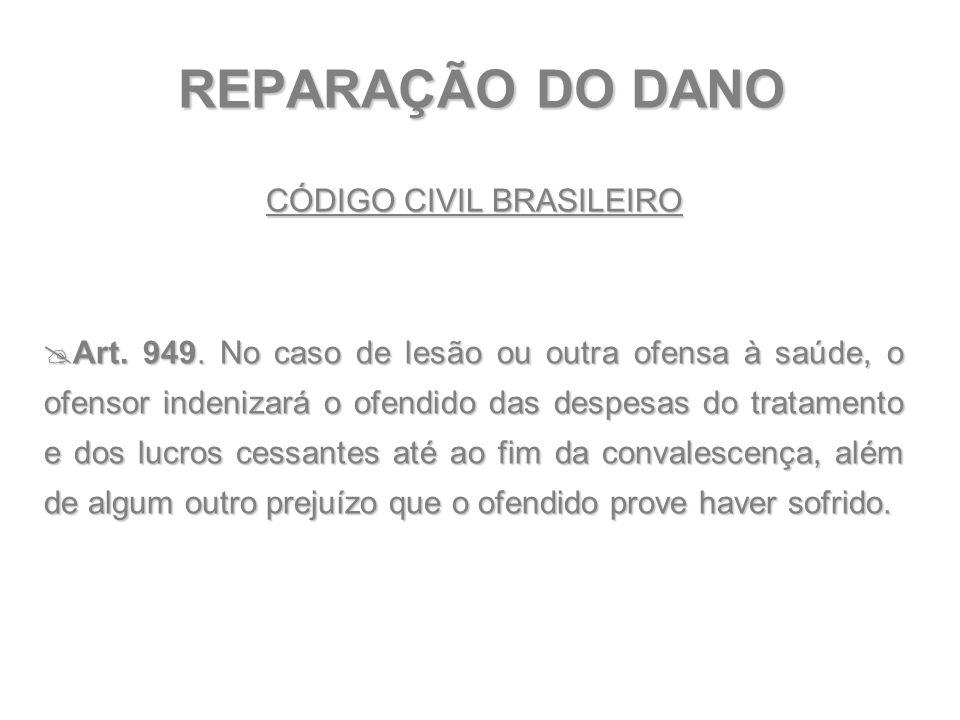 REPARAÇÃO DO DANO CÓDIGO CIVIL BRASILEIRO  Art. 949. No caso de lesão ou outra ofensa à saúde, o ofensor indenizará o ofendido das despesas do tratam