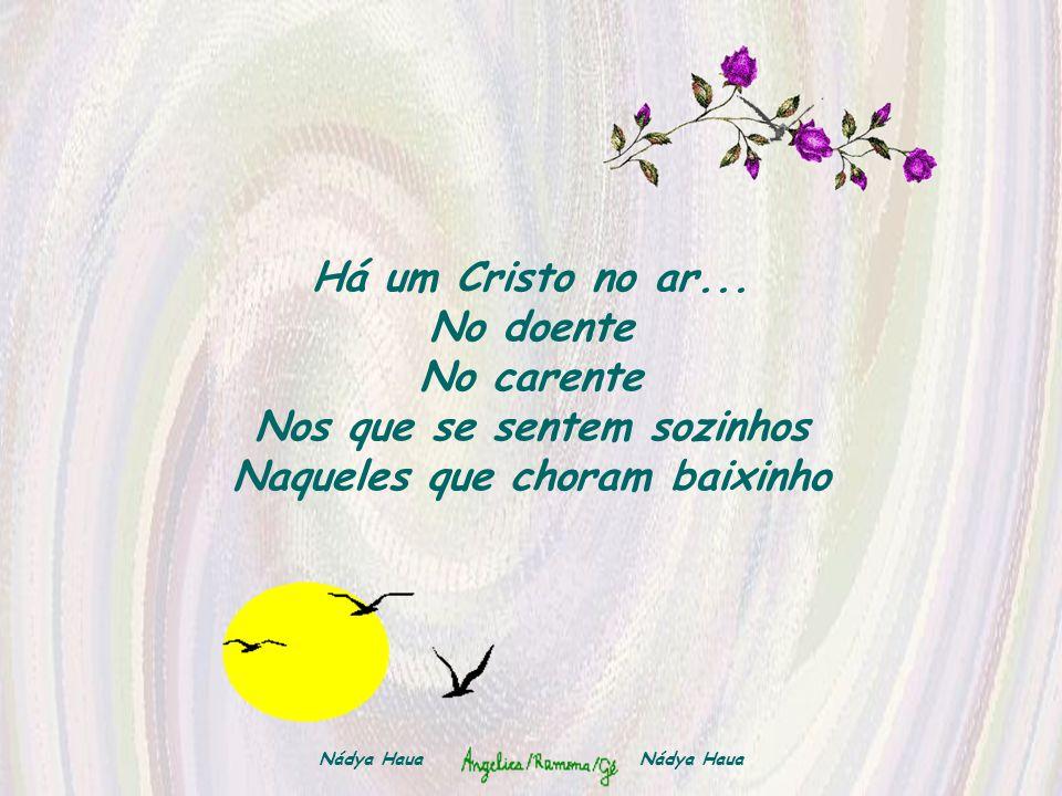 Há um Cristo no ar... No doente No carente Nos que se sentem sozinhos Naqueles que choram baixinho