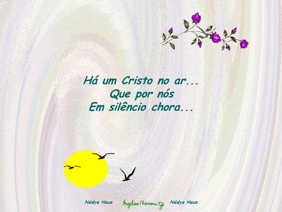 Há um Cristo no ar... Que por nós Em silêncio chora...