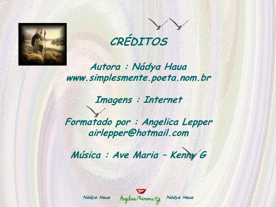 CRÉDITOS Autora : Nádya Haua www.simplesmente.poeta.nom.br Imagens : Internet Formatado por : Angelica Lepper airlepper@hotmail.com Música : Ave Maria – Kenny G