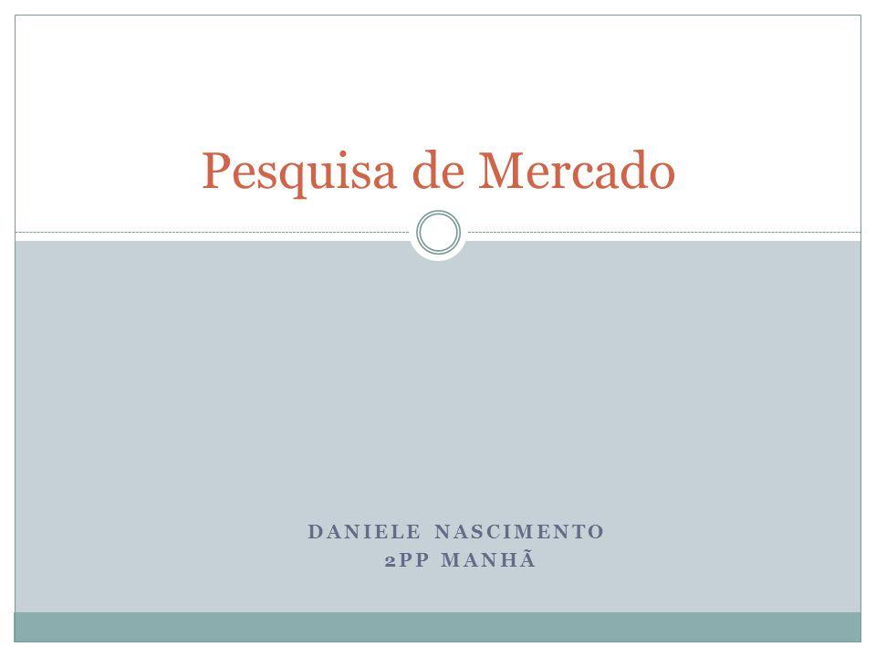 DANIELE NASCIMENTO 2PP MANHÃ Pesquisa de Mercado