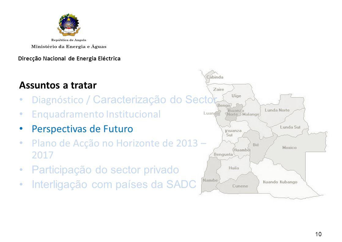 Direcção Nacional de Energia Eléctrica Assuntos a tratar Diagnóstico / Caracterização do Sector Enquadramento Institucional Perspectivas de Futuro Plano de Acção no Horizonte de 2013 – 2017 Participação do sector privado Interligação com países da SADC 10