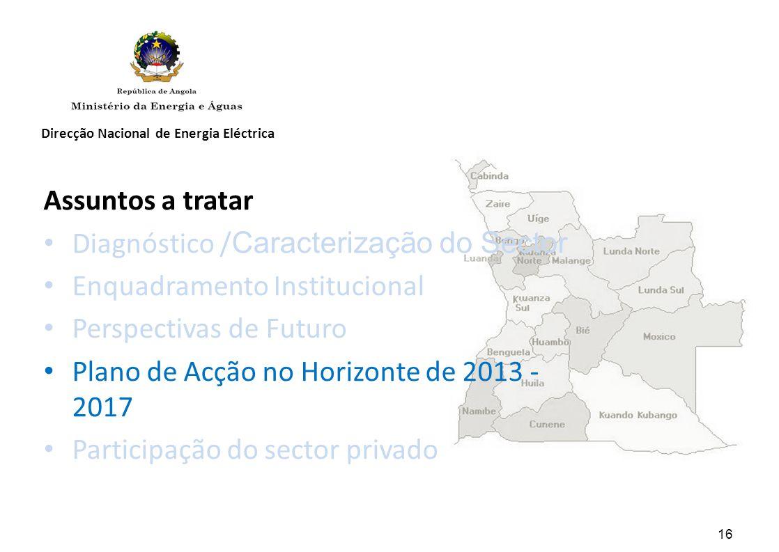 Direcção Nacional de Energia Eléctrica Assuntos a tratar Diagnóstico / Caracterização do Sector Enquadramento Institucional Perspectivas de Futuro Plano de Acção no Horizonte de 2013 - 2017 Participação do sector privado 16