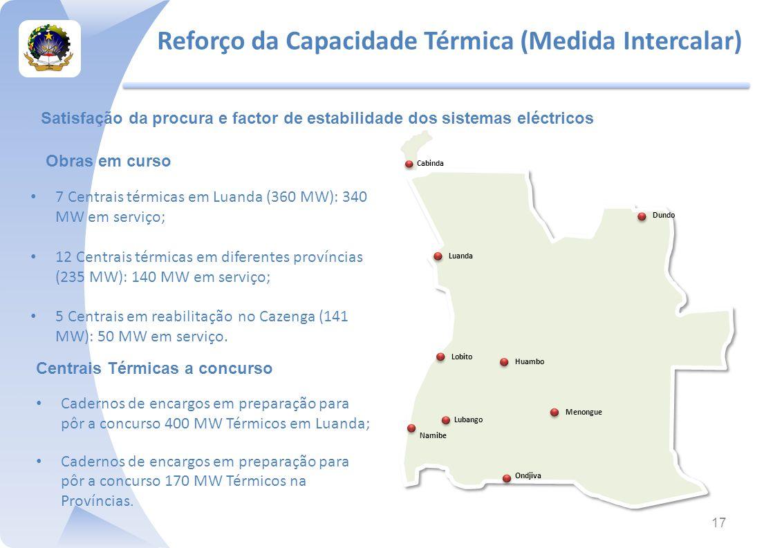 17 7 Centrais térmicas em Luanda (360 MW): 340 MW em serviço; 12 Centrais térmicas em diferentes províncias (235 MW): 140 MW em serviço; 5 Centrais em reabilitação no Cazenga (141 MW): 50 MW em serviço.