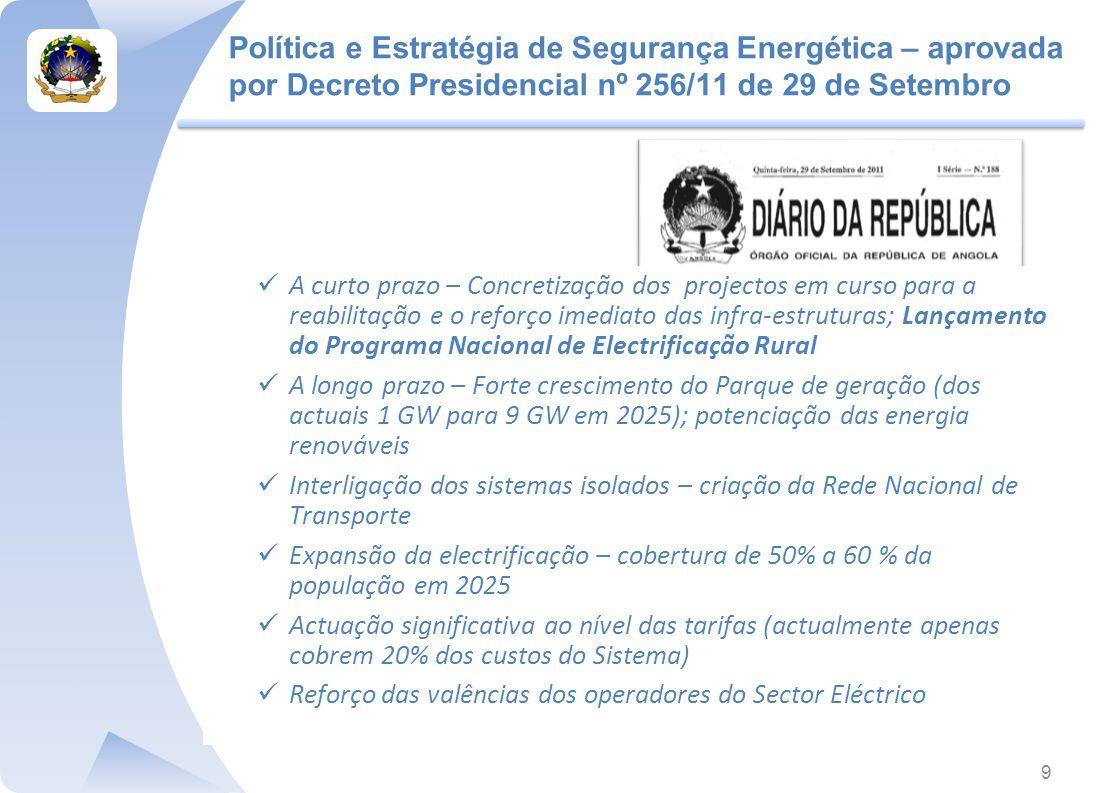 Política e Estratégia de Segurança Energética – aprovada por Decreto Presidencial nº 256/11 de 29 de Setembro 9 A curto prazo – Concretização dos projectos em curso para a reabilitação e o reforço imediato das infra-estruturas; Lançamento do Programa Nacional de Electrificação Rural A longo prazo – Forte crescimento do Parque de geração (dos actuais 1 GW para 9 GW em 2025); potenciação das energia renováveis Interligação dos sistemas isolados – criação da Rede Nacional de Transporte Expansão da electrificação – cobertura de 50% a 60 % da população em 2025 Actuação significativa ao nível das tarifas (actualmente apenas cobrem 20% dos custos do Sistema) Reforço das valências dos operadores do Sector Eléctrico