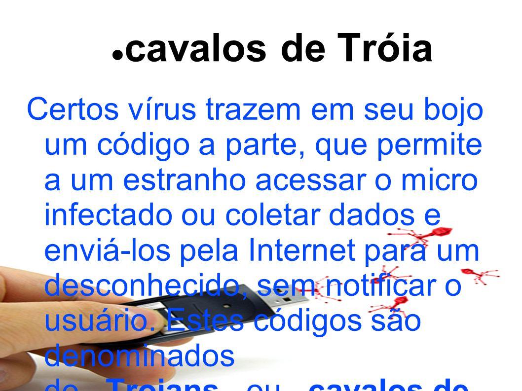 cavalos de Tróia Certos vírus trazem em seu bojo um código a parte, que permite a um estranho acessar o micro infectado ou coletar dados e enviá-los pela Internet para um desconhecido, sem notificar o usuário.