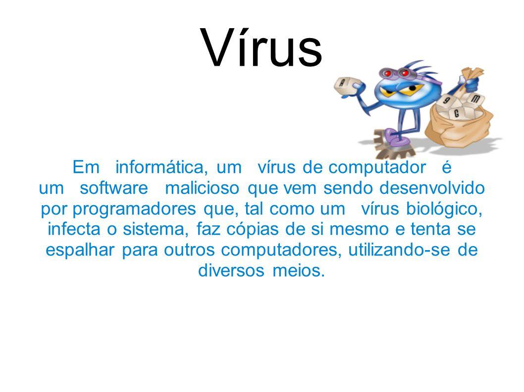 Vírus Em informática, um vírus de computador é um software malicioso que vem sendo desenvolvido por programadores que, tal como um vírus biológico, infecta o sistema, faz cópias de si mesmo e tenta se espalhar para outros computadores, utilizando-se de diversos meios.