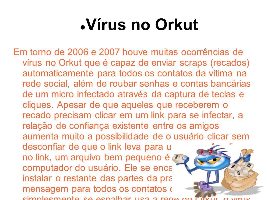 Vírus no Orkut Em torno de 2006 e 2007 houve muitas ocorrências de vírus no Orkut que é capaz de enviar scraps (recados) automaticamente para todos os contatos da vítima na rede social, além de roubar senhas e contas bancárias de um micro infectado através da captura de teclas e cliques.