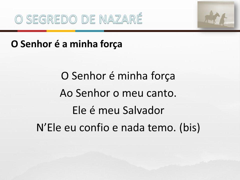 O Senhor é a minha força O Senhor é minha força Ao Senhor o meu canto. Ele é meu Salvador N'Ele eu confio e nada temo. (bis)