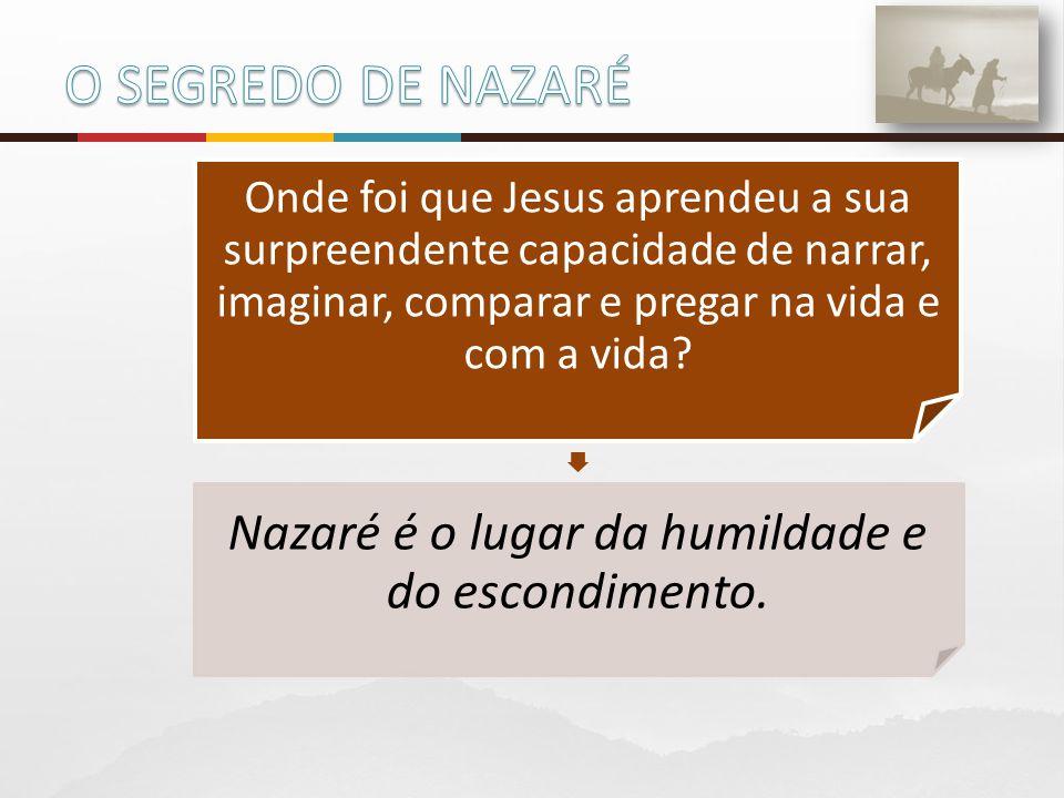 Onde foi que Jesus aprendeu a sua surpreendente capacidade de narrar, imaginar, comparar e pregar na vida e com a vida? Nazaré é o lugar da humildade