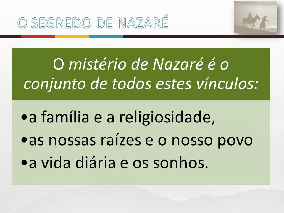 O mistério de Nazaré é o conjunto de todos estes vínculos: a família e a religiosidade, as nossas raízes e o nosso povo a vida diária e os sonhos.