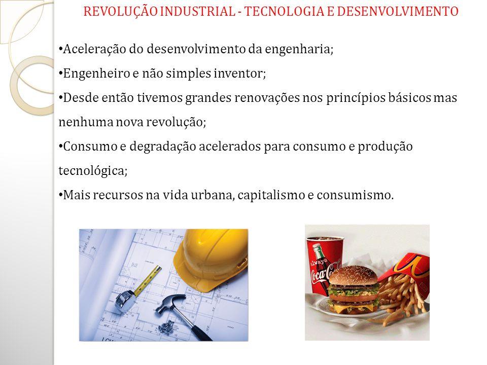 REVOLUÇÃO INDUSTRIAL - TECNOLOGIA E DESENVOLVIMENTO Aceleração do desenvolvimento da engenharia; Engenheiro e não simples inventor; Desde então tivemo