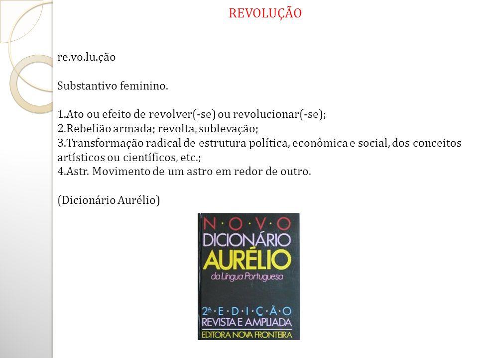 REVOLUÇÃO re.vo.lu.ção Substantivo feminino. 1.Ato ou efeito de revolver(-se) ou revolucionar(-se); 2.Rebelião armada; revolta, sublevação; 3.Transfor