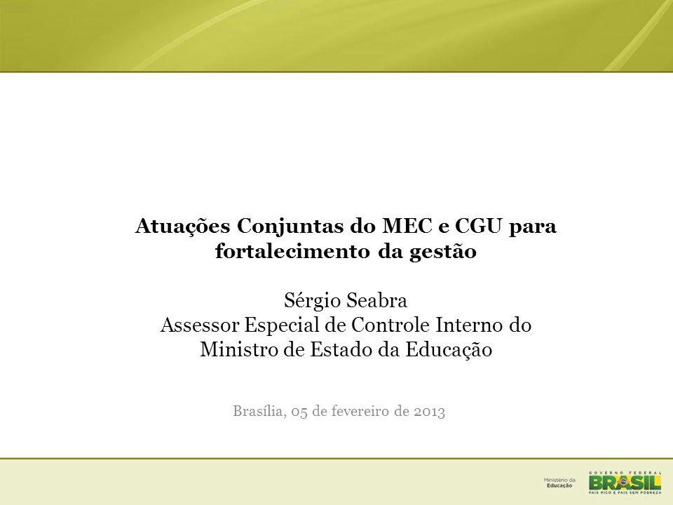 Atuações Conjuntas do MEC e CGU para fortalecimento da gestão Sérgio Seabra Assessor Especial de Controle Interno do Ministro de Estado da Educação Brasília, 05 de fevereiro de 2013