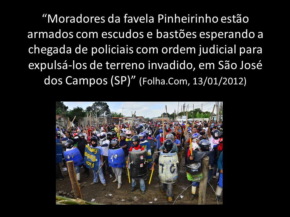 Moradores da favela Pinheirinho estão armados com escudos e bastões esperando a chegada de policiais com ordem judicial para expulsá-los de terreno invadido, em São José dos Campos (SP) (Folha.Com, 13/01/2012)