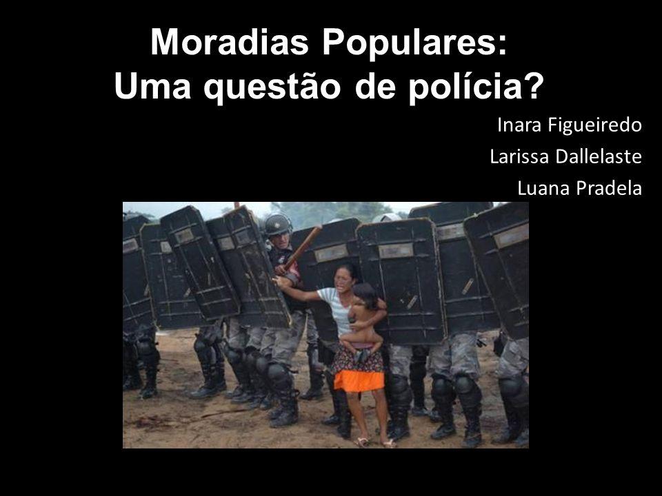 Moradias Populares: Uma questão de polícia? Inara Figueiredo Larissa Dallelaste Luana Pradela