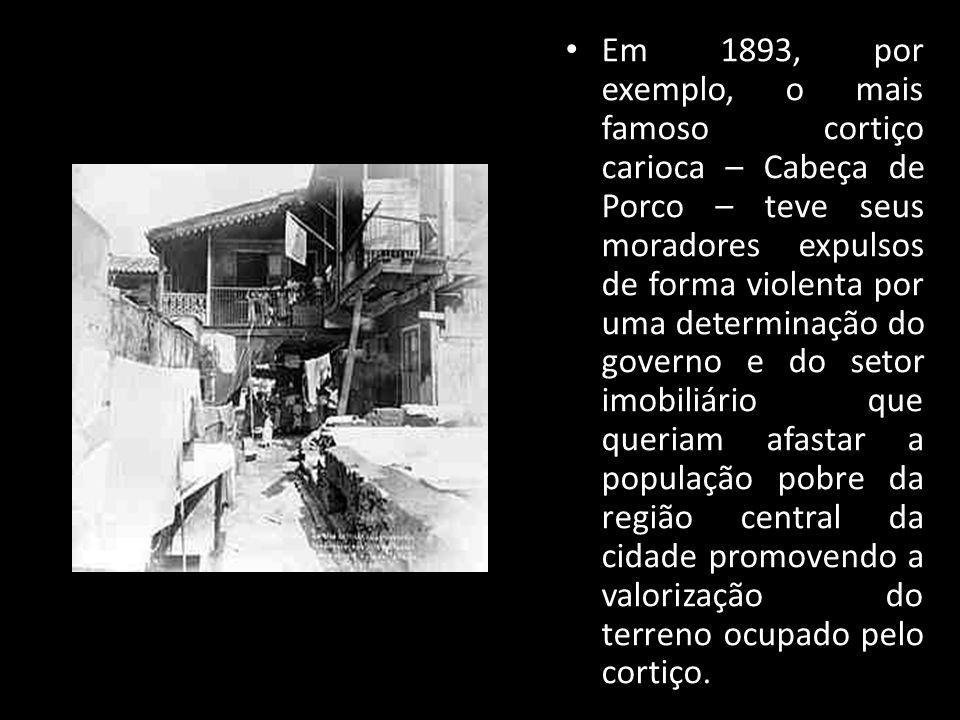 Em 1893, por exemplo, o mais famoso cortiço carioca – Cabeça de Porco – teve seus moradores expulsos de forma violenta por uma determinação do governo e do setor imobiliário que queriam afastar a população pobre da região central da cidade promovendo a valorização do terreno ocupado pelo cortiço.