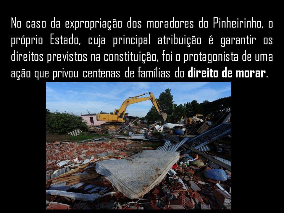 No caso da expropriação dos moradores do Pinheirinho, o próprio Estado, cuja principal atribuição é garantir os direitos previstos na constituição, foi o protagonista de uma ação que privou centenas de famílias do direito de morar.