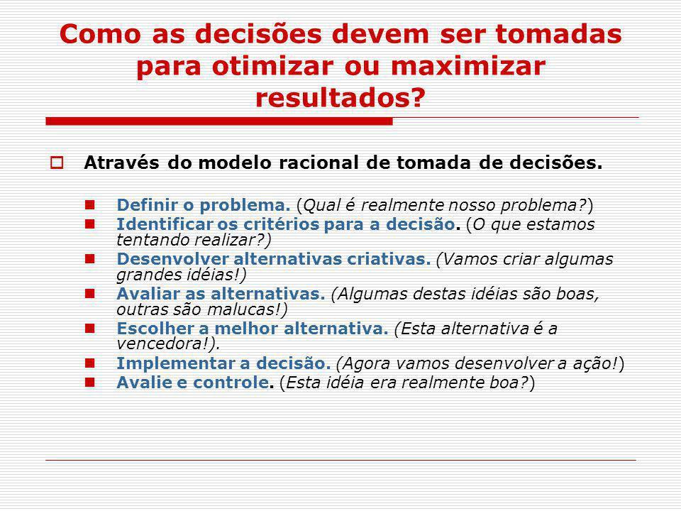 Como as decisões devem ser tomadas para otimizar ou maximizar resultados?  Através do modelo racional de tomada de decisões. Definir o problema. (Qua