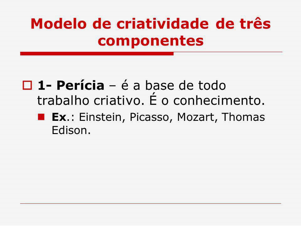 Modelo de criatividade de três componentes  1- Perícia – é a base de todo trabalho criativo. É o conhecimento. Ex.: Einstein, Picasso, Mozart, Thomas