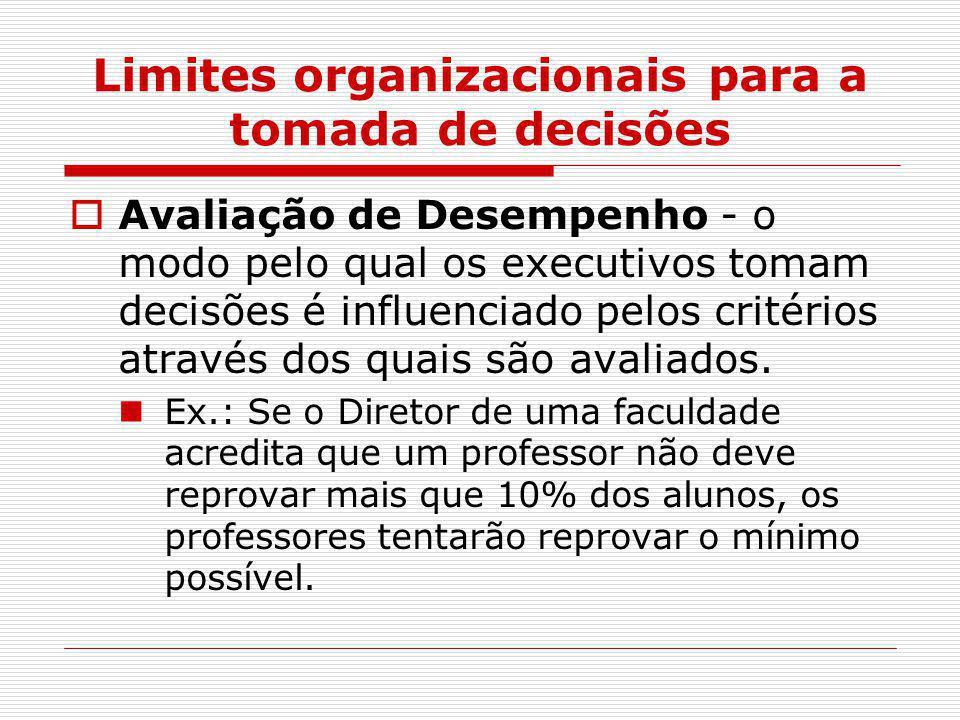 Limites organizacionais para a tomada de decisões  Avaliação de Desempenho - o modo pelo qual os executivos tomam decisões é influenciado pelos crité