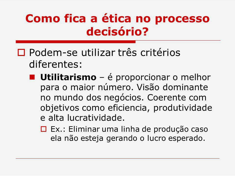 Como fica a ética no processo decisório?  Podem-se utilizar três critérios diferentes: Utilitarismo – é proporcionar o melhor para o maior número. Vi