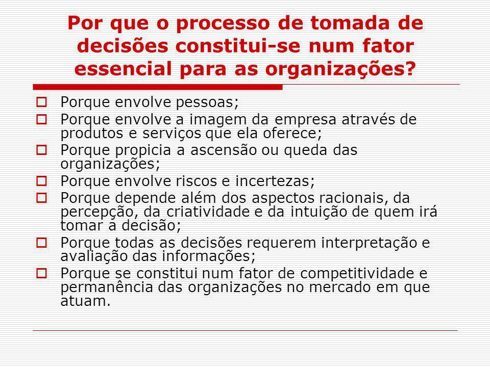 Por que o processo de tomada de decisões constitui-se num fator essencial para as organizações?  Porque envolve pessoas;  Porque envolve a imagem da