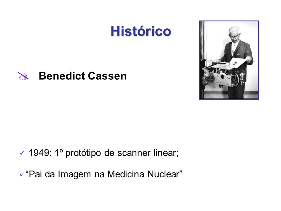 Histórico  Benedict Cassen 1949: 1º protótipo de scanner linear; Pai da Imagem na Medicina Nuclear