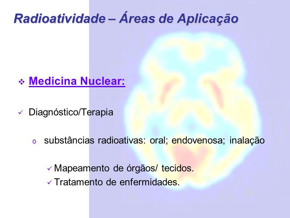 Radioatividade – Áreas de Aplicação  Medicina Nuclear: Diagnóstico/Terapia o substâncias radioativas: oral; endovenosa; inalação Mapeamento de órgãos/ tecidos.