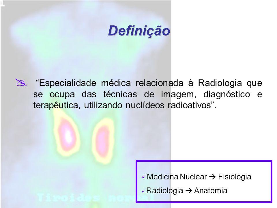 Definição  Especialidade médica relacionada à Radiologia que se ocupa das técnicas de imagem, diagnóstico e terapêutica, utilizando nuclídeos radioativos .