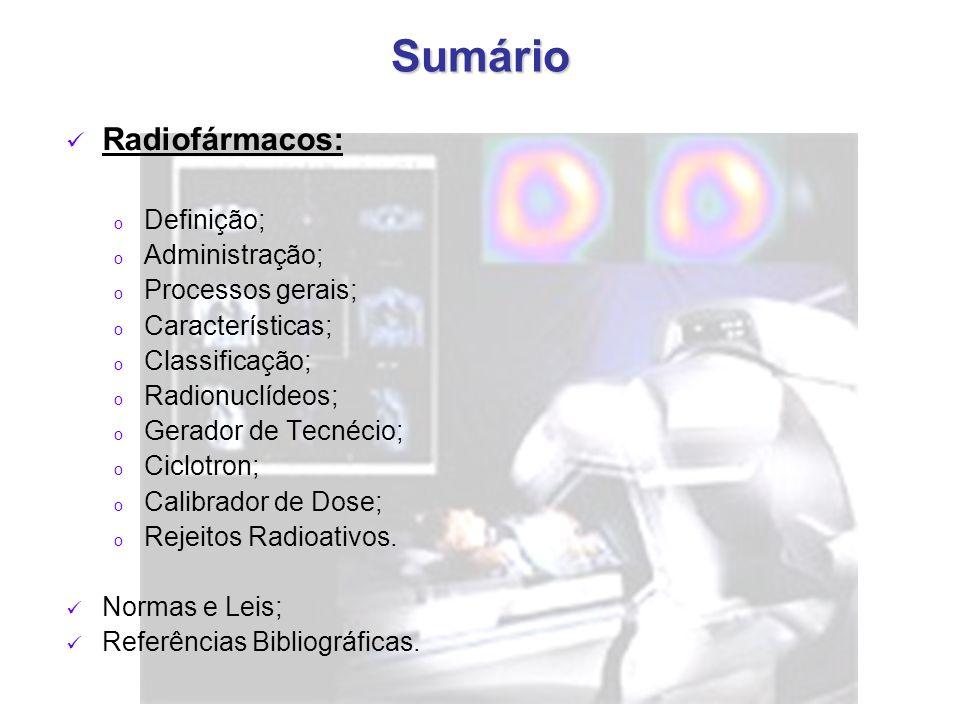 Sumário Radiofármacos: o Definição; o Administração; o Processos gerais; o Características; o Classificação; o Radionuclídeos; o Gerador de Tecnécio; o Ciclotron; o Calibrador de Dose; o Rejeitos Radioativos.