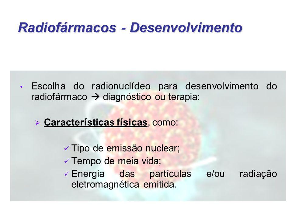 Radiofármacos - Desenvolvimento Escolha do radionuclídeo para desenvolvimento do radiofármaco  diagnóstico ou terapia:  Características físicas, como: Tipo de emissão nuclear; Tempo de meia vida; Energia das partículas e/ou radiação eletromagnética emitida.