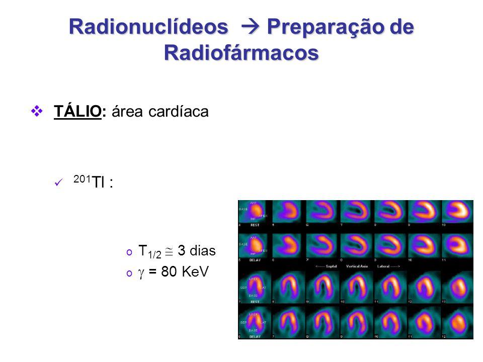 Radionuclídeos  Preparação de Radiofármacos  TÁLIO: área cardíaca 201 Tl : o T 1/2  3 dias o  = 80 KeV