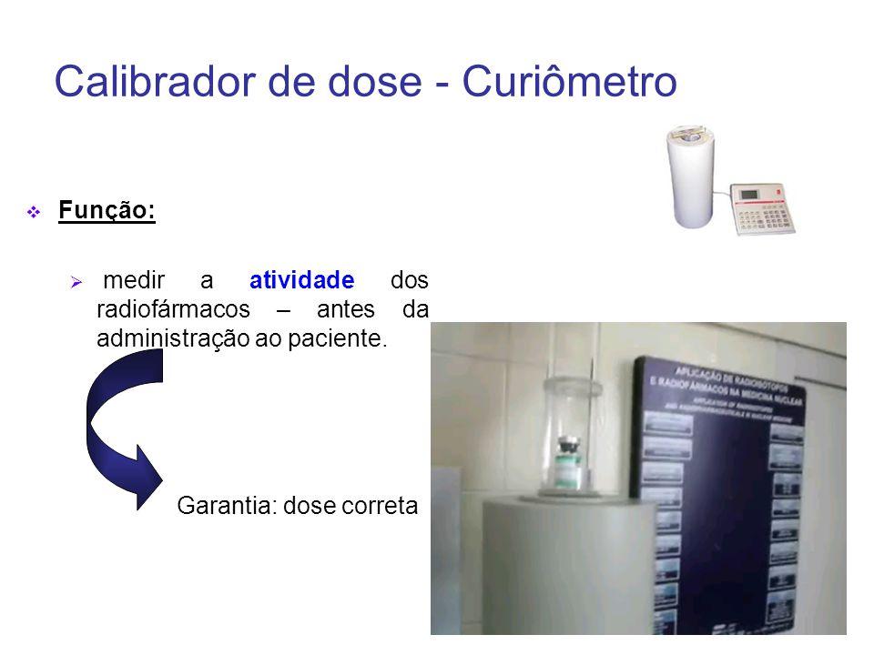 Calibrador de dose - Curiômetro  Função:  medir a atividade dos radiofármacos – antes da administração ao paciente.