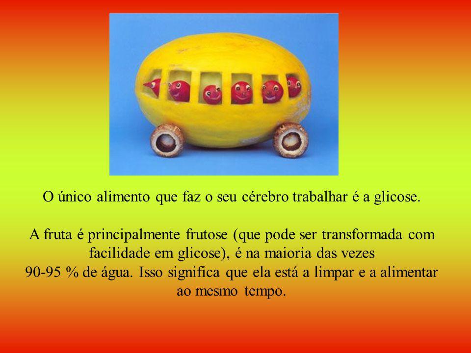 O único alimento que faz o seu cérebro trabalhar é a glicose. A fruta é principalmente frutose (que pode ser transformada com facilidade em glicose),