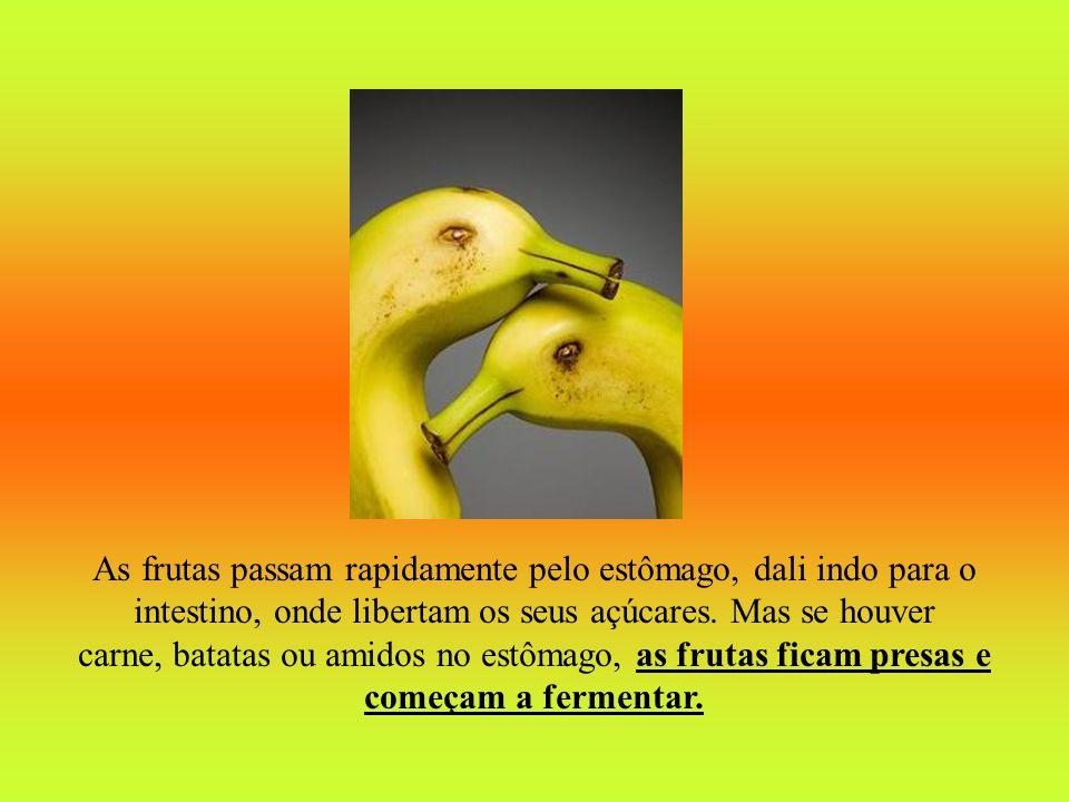 As frutas passam rapidamente pelo estômago, dali indo para o intestino, onde libertam os seus açúcares. Mas se houver carne, batatas ou amidos no estô