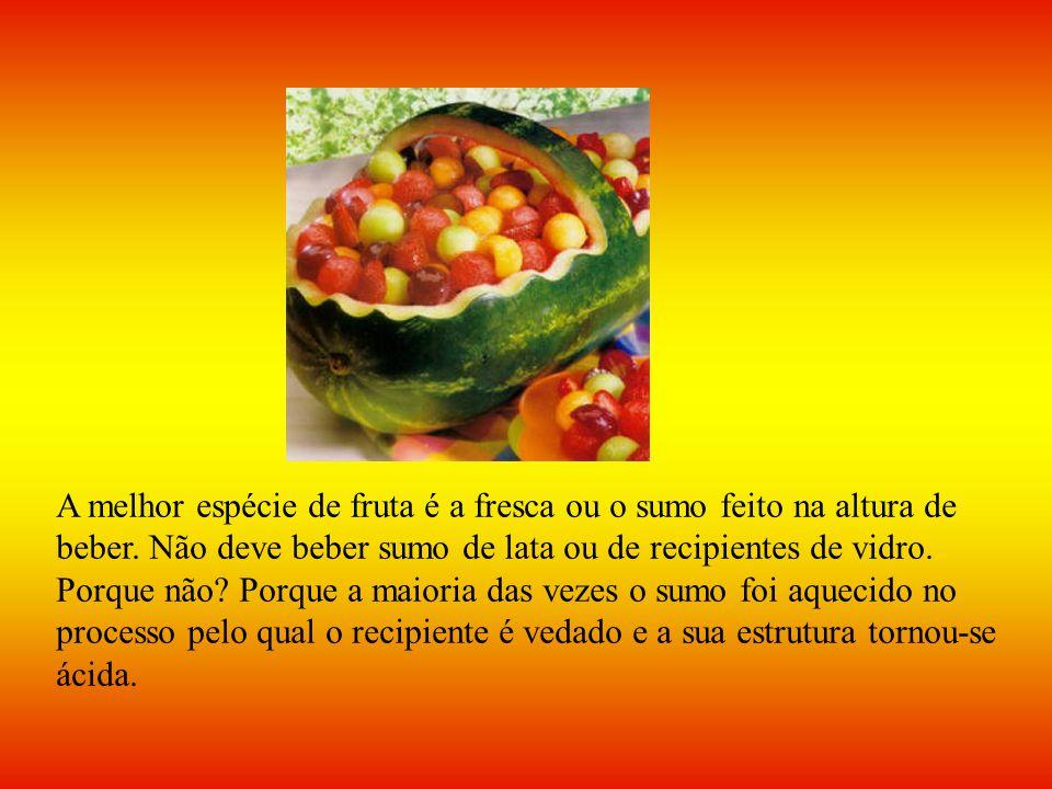 A melhor espécie de fruta é a fresca ou o sumo feito na altura de beber. Não deve beber sumo de lata ou de recipientes de vidro. Porque não? Porque a