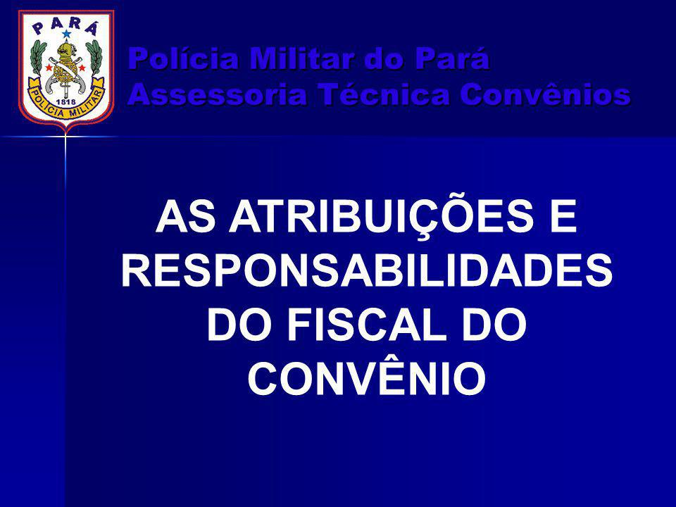 Polícia Militar do Pará Assessoria Técnica Convênios AS ATRIBUIÇÕES E RESPONSABILIDADES DO FISCAL DO CONVÊNIO