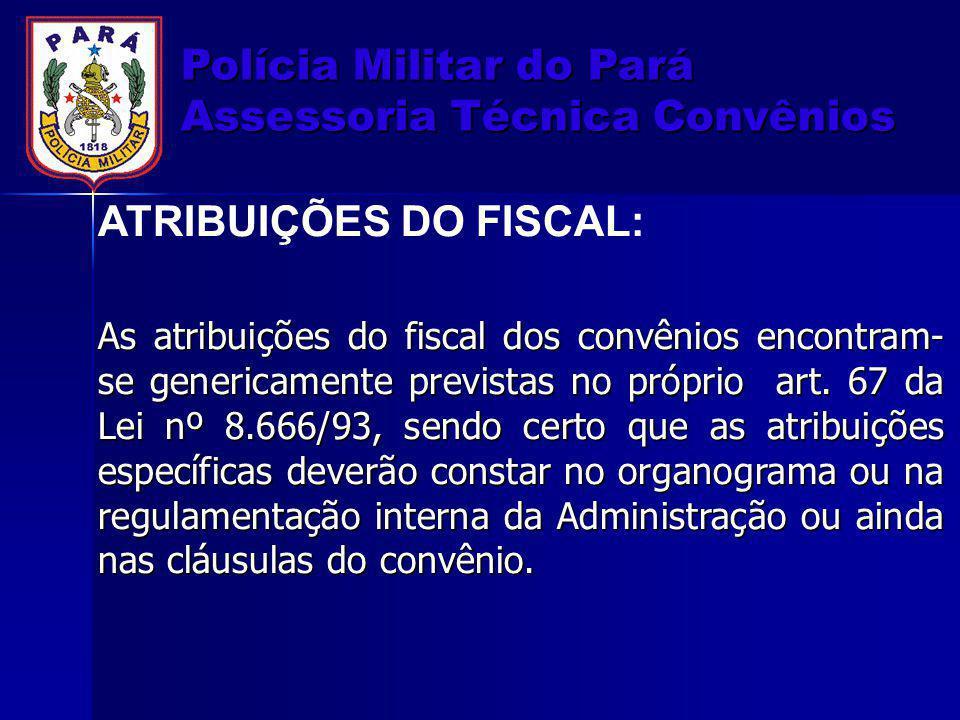 Polícia Militar do Pará Assessoria Técnica Convênios ATRIBUIÇÕES DO FISCAL: As atribuições do fiscal dos convênios encontram- se genericamente previst