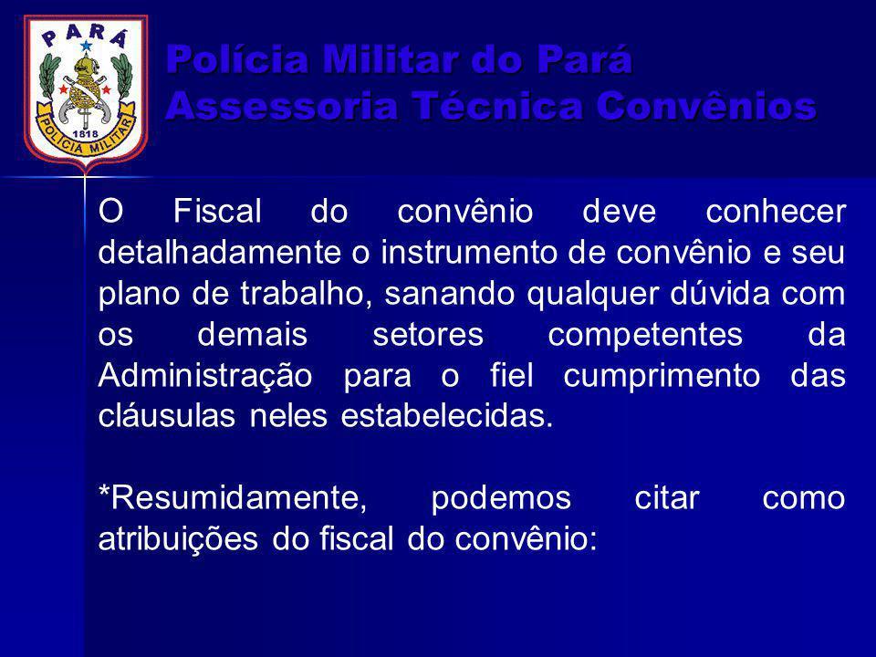 Polícia Militar do Pará Assessoria Técnica Convênios O Fiscal do convênio deve conhecer detalhadamente o instrumento de convênio e seu plano de trabal
