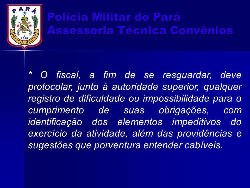 Polícia Militar do Pará Assessoria Técnica Convênios * O fiscal, a fim de se resguardar, deve protocolar, junto à autoridade superior, qualquer regist