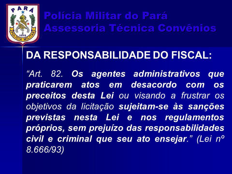 """Polícia Militar do Pará Assessoria Técnica Convênios DA RESPONSABILIDADE DO FISCAL: """"Art. 82. Os agentes administrativos que praticarem atos em desaco"""