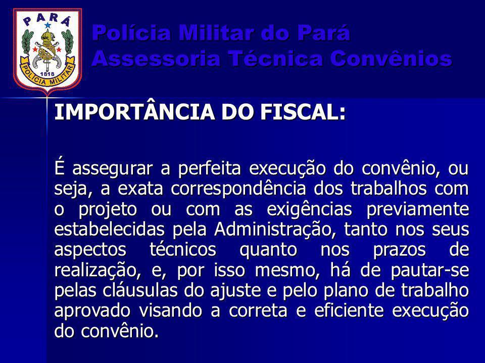 Polícia Militar do Pará Assessoria Técnica Convênios IMPORTÂNCIA DO FISCAL: É assegurar a perfeita execução do convênio, ou seja, a exata correspondên