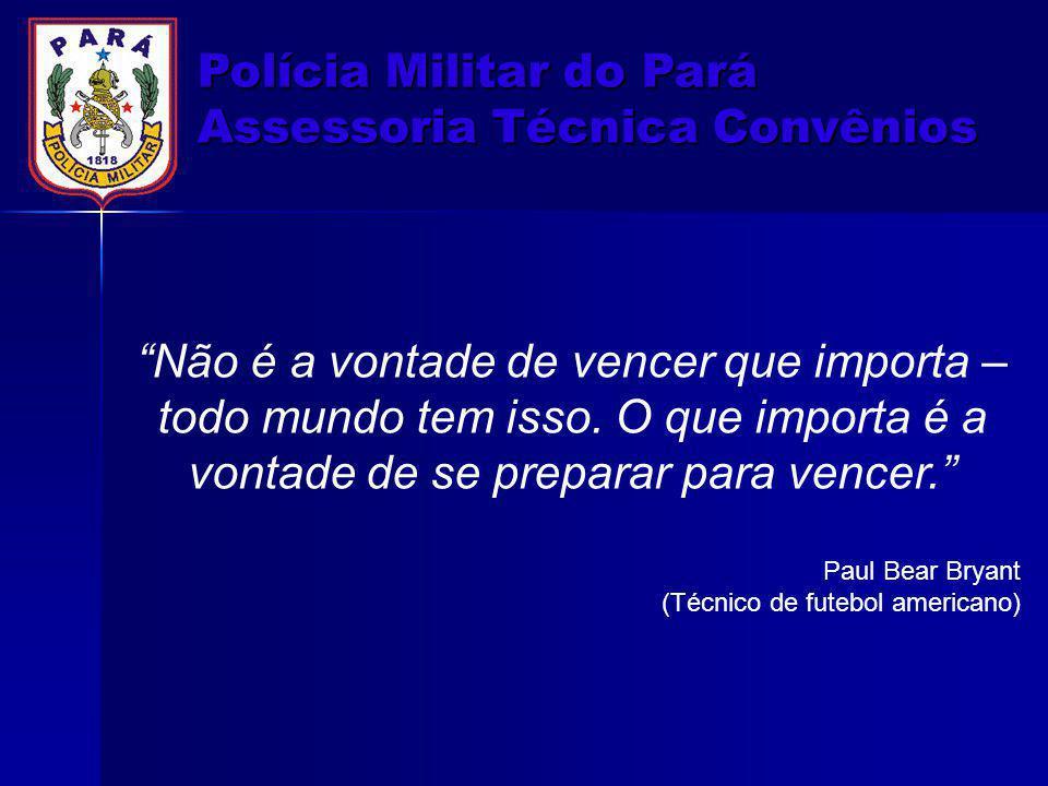"""Polícia Militar do Pará Assessoria Técnica Convênios """"Não é a vontade de vencer que importa – todo mundo tem isso. O que importa é a vontade de se pre"""